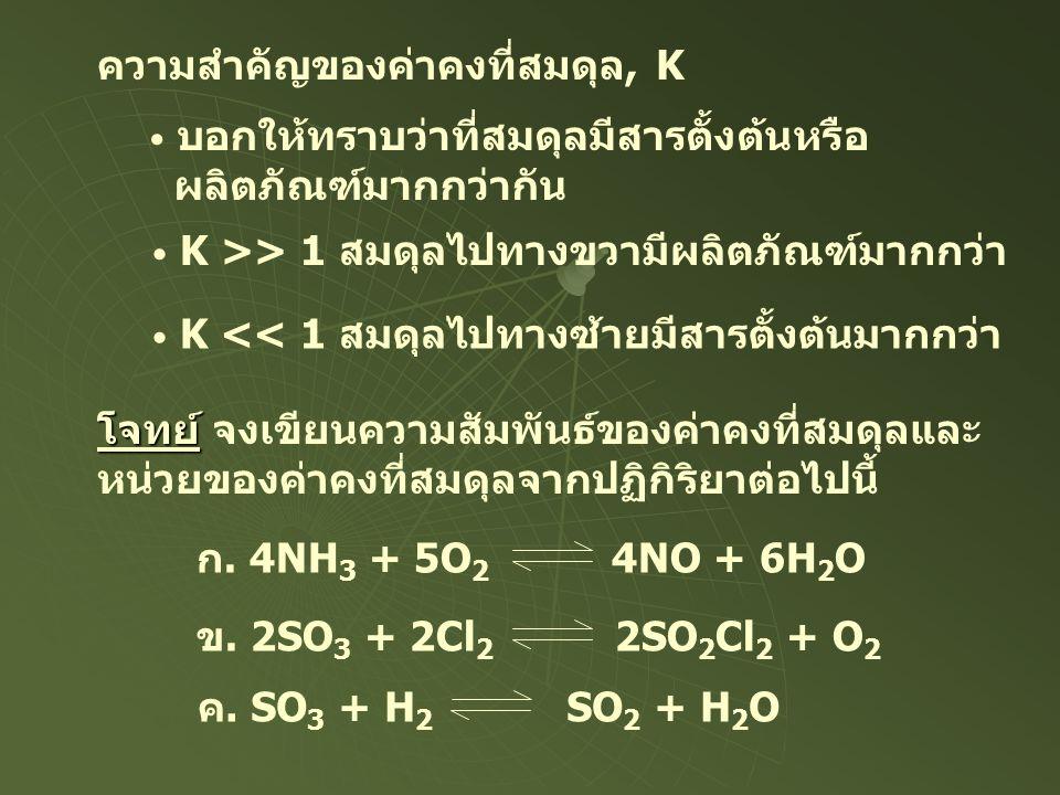 ความสำคัญของค่าคงที่สมดุล, K • บอกให้ทราบว่าที่สมดุลมีสารตั้งต้นหรือ ผลิตภัณฑ์มากกว่ากัน • K >> 1 สมดุลไปทางขวามีผลิตภัณฑ์มากกว่า • K << 1 สมดุลไปทางซ