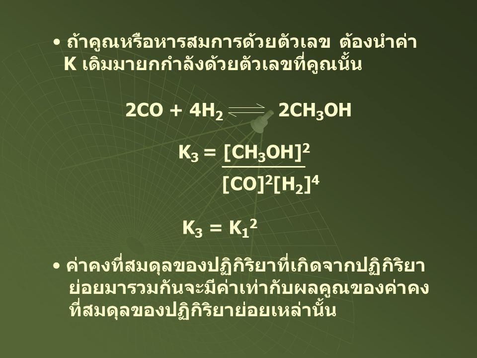 • ถ้าคูณหรือหารสมการด้วยตัวเลข ต้องนำค่า K เดิมมายกกำลังด้วยตัวเลขที่คูณนั้น 2CO + 4H 2 2CH 3 OH K 3 = [CH 3 OH] 2 [CO] 2 [H 2 ] 4 K 3 = K 1 2 • ค่าคง
