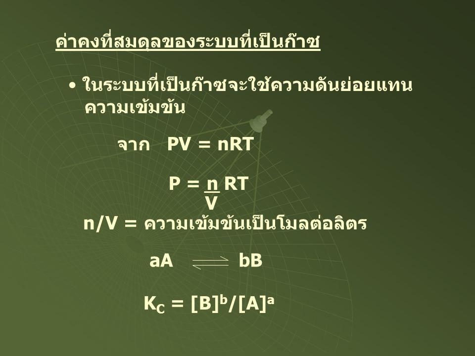 ค่าคงที่สมดุลของระบบที่เป็นก๊าซ • ในระบบที่เป็นก๊าซจะใช้ความดันย่อยแทน ความเข้มข้น จาก PV = nRT P = n RT V n/V = ความเข้มข้นเป็นโมลต่อลิตร aA bB K C =