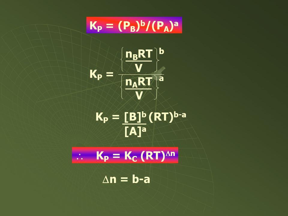 K P = (P B ) b /(P A ) a n B RT V n A RT V K P = b a K P = [B] b (RT) b-a [A] a  K P = K C (RT)  n  n = b-a