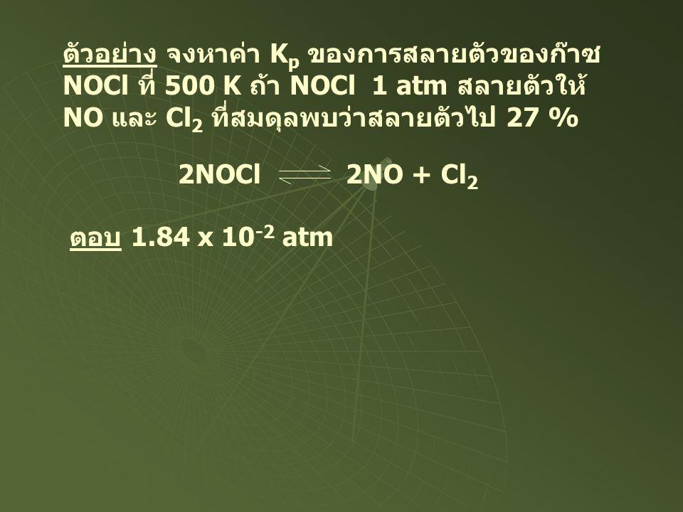 ตัวอย่าง จงหาค่า K p ของการสลายตัวของก๊าซ NOCl ที่ 500 K ถ้า NOCl 1 atm สลายตัวให้ NO และ Cl 2 ที่สมดุลพบว่าสลายตัวไป 27 % 2NOCl 2NO + Cl 2 ตอบ 1.84 x