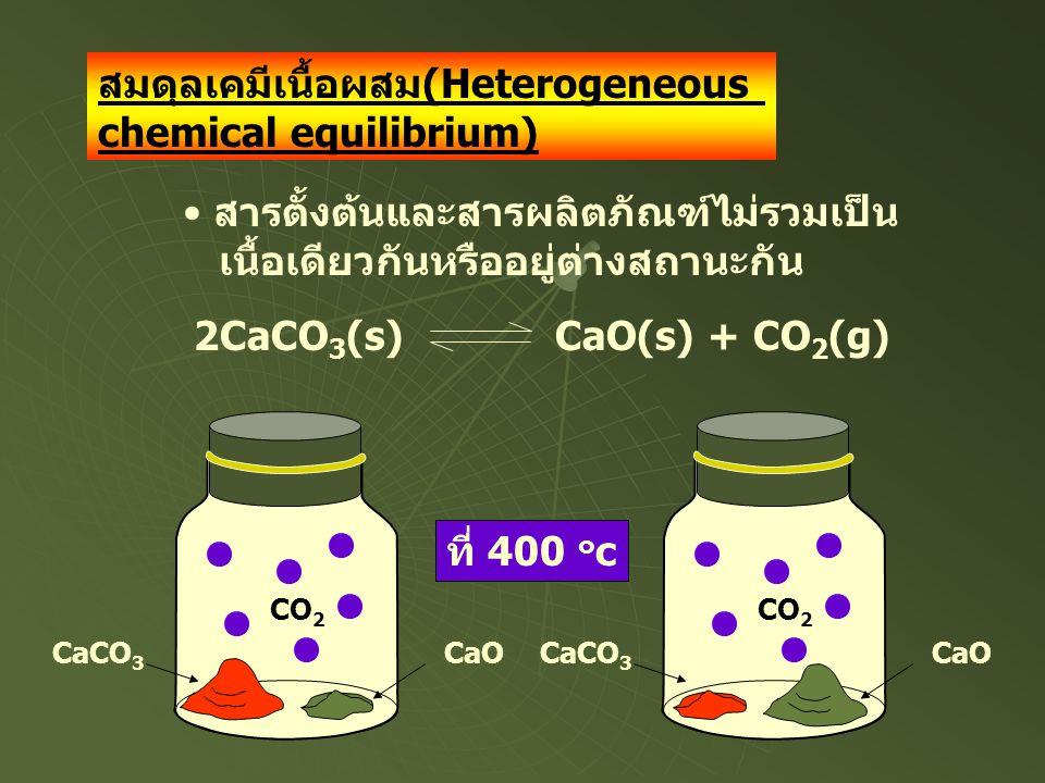 สมดุลเคมีเนื้อผสม(Heterogeneous chemical equilibrium) • สารตั้งต้นและสารผลิตภัณฑ์ไม่รวมเป็น เนื้อเดียวกันหรืออยู่ต่างสถานะกัน 2CaCO 3 (s) CaO(s) + CO