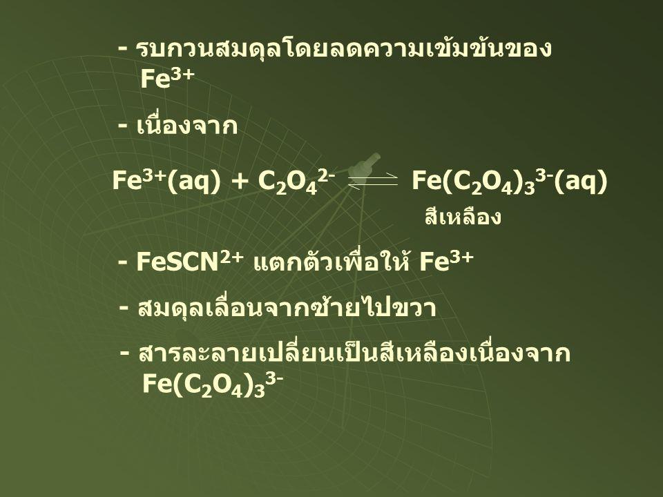 - รบกวนสมดุลโดยลดความเข้มข้นของ Fe 3+ - เนื่องจาก Fe 3+ (aq) + C 2 O 4 2- Fe(C 2 O 4 ) 3 3- (aq) สีเหลือง - FeSCN 2+ แตกตัวเพื่อให้ Fe 3+ - สมดุลเลื่อ