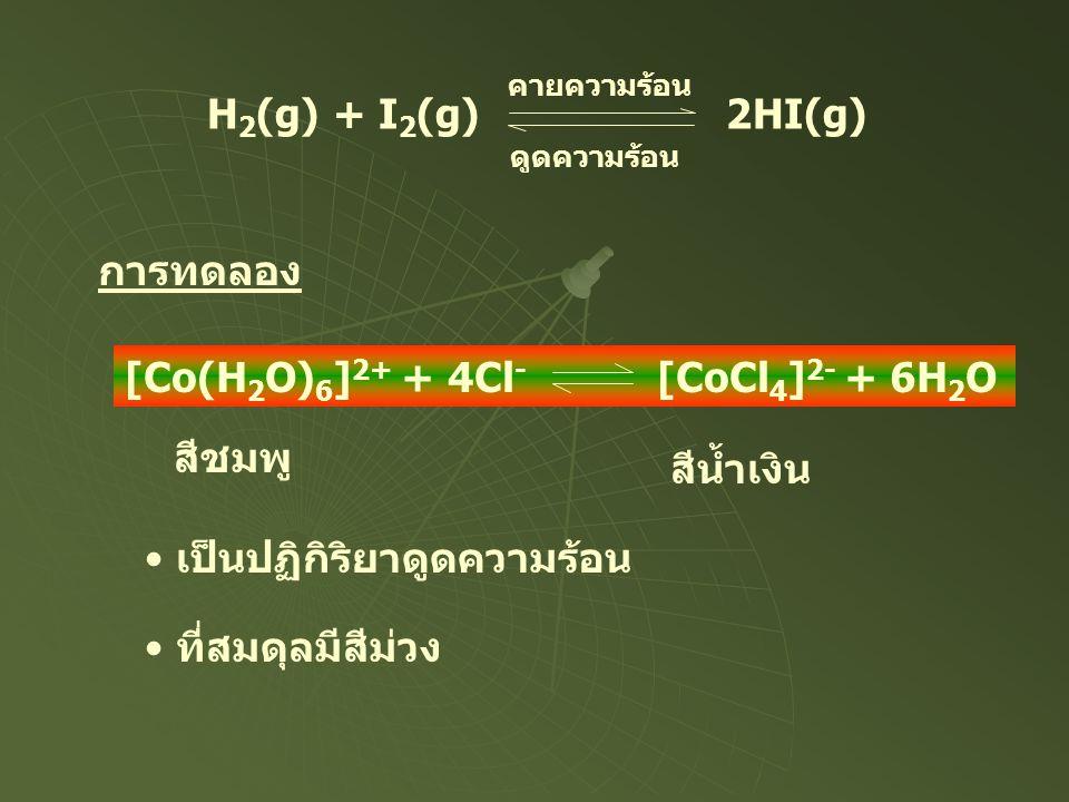 H 2 (g) + I 2 (g) 2HI(g) คายความร้อน ดูดความร้อน การทดลอง [Co(H 2 O) 6 ] 2+ + 4Cl - [CoCl 4 ] 2- + 6H 2 O • เป็นปฏิกิริยาดูดความร้อน สีชมพู สีน้ำเงิน