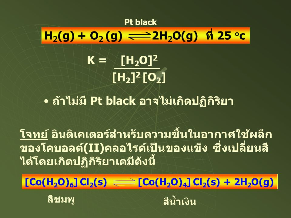 H 2 (g) + O 2 (g) 2H 2 O(g) ที่ 25 ๐ c Pt black • ถ้าไม่มี Pt black อาจไม่เกิดปฏิกิริยา K = [H 2 O] 2 [H 2 ] 2 [O 2 ] โจทย์ อินดิเคเตอร์สำหรับความชื้น