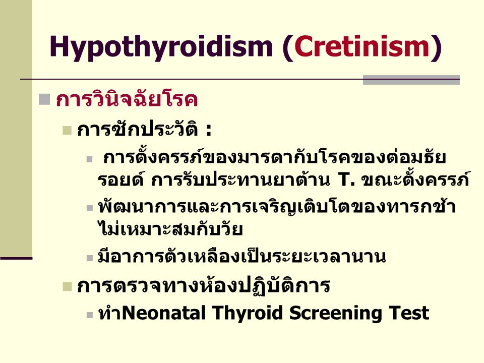 Hypothyroidism (Cretinism)  การวินิจฉัยโรค  การซักประวัติ :  การตั้งครรภ์ของมารดากับโรคของต่อมธัย รอยด์ การรับประทานยาต้าน T. ขณะตั้งครรภ์  พัฒนาก