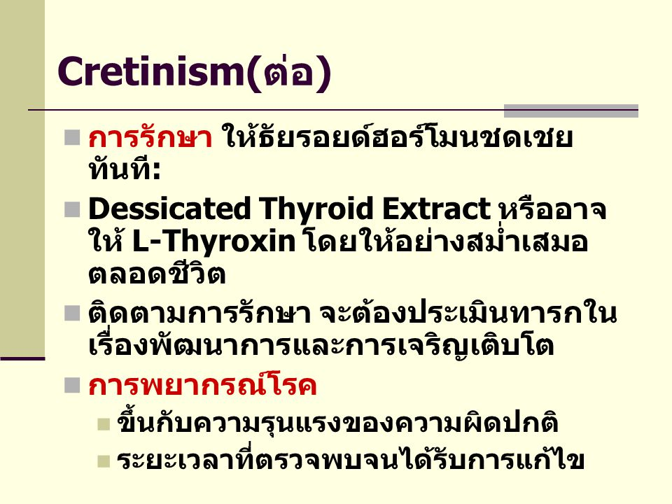 Cretinism(ต่อ)  การรักษา ให้ธัยรอยด์ฮอร์โมนชดเชย ทันที:  Dessicated Thyroid Extract หรืออาจ ให้ L-Thyroxin โดยให้อย่างสม่ำเสมอ ตลอดชีวิต  ติดตามการ