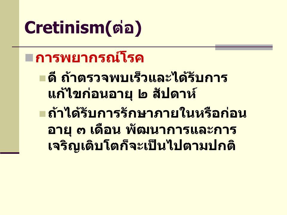 Cretinism(ต่อ)  การพยากรณ์โรค  ดี ถ้าตรวจพบเร็วและได้รับการ แก้ไขก่อนอายุ ๒ สัปดาห์  ถ้าได้รับการรักษาภายในหรือก่อน อายุ ๓ เดือน พัฒนาการและการ เจร