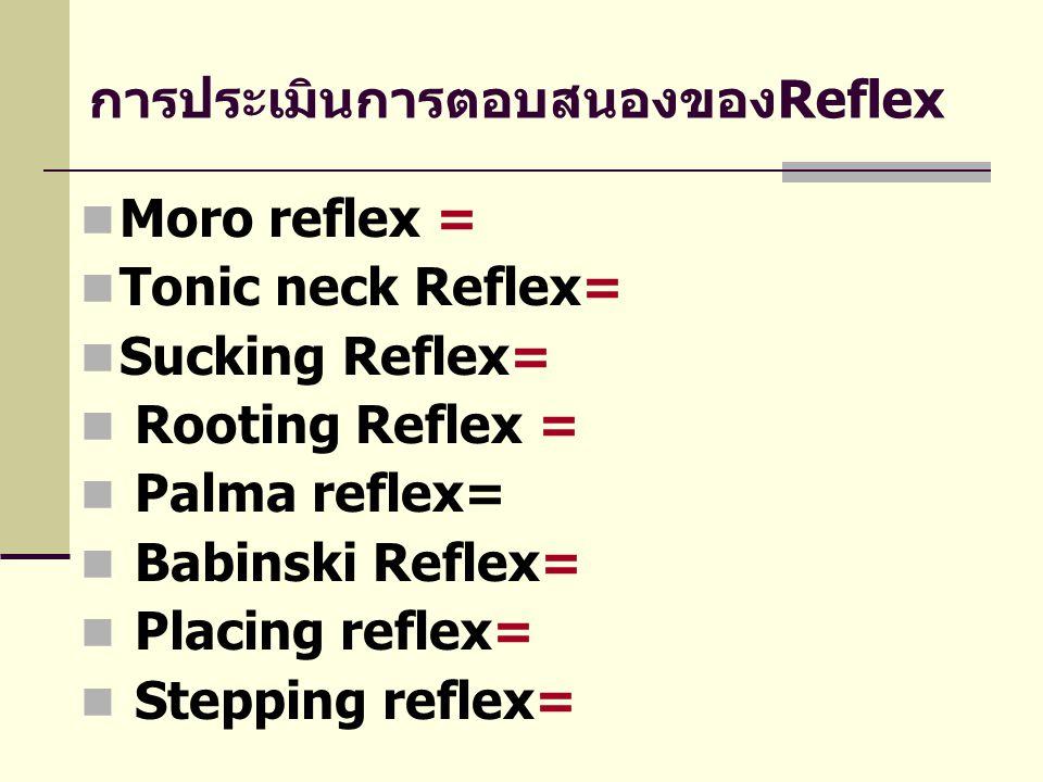 การประเมินการตอบสนองของReflex  Moro reflex =  Tonic neck Reflex=  Sucking Reflex=  Rooting Reflex =  Palma reflex=  Babinski Reflex=  Placing r