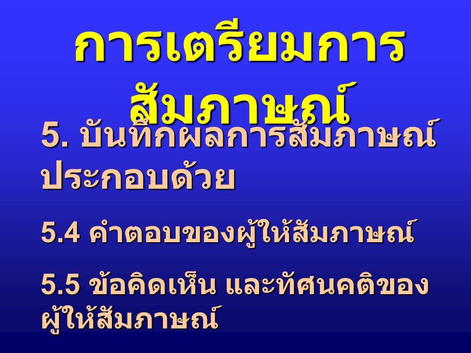การเตรียมการ สัมภาษณ์ 6. บันทึกผลการสัมภาษณ์ ประกอบด้วย 5.1 ชื่อ ที่อยู่ผู้ให้สัมภาษณ์ 5.2 วัน เวลา ที่สัมภาษณ์ 5.3 คำถามของผู้สัมภาษณ์