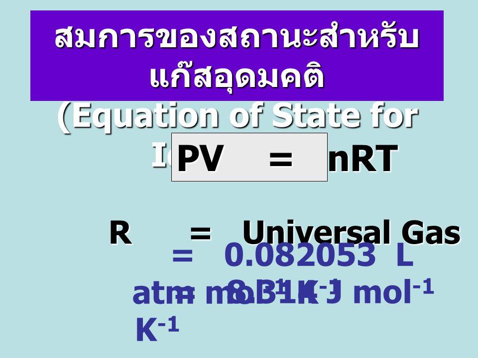 สมการของสถานะสำหรับ แก๊สอุดมคติ (Equation of State for Ideal Gas) R = Universal Gas Constant PV = nRT = 0.082053 L atm mol -1 K -1 = 8.314 J mol -1 K