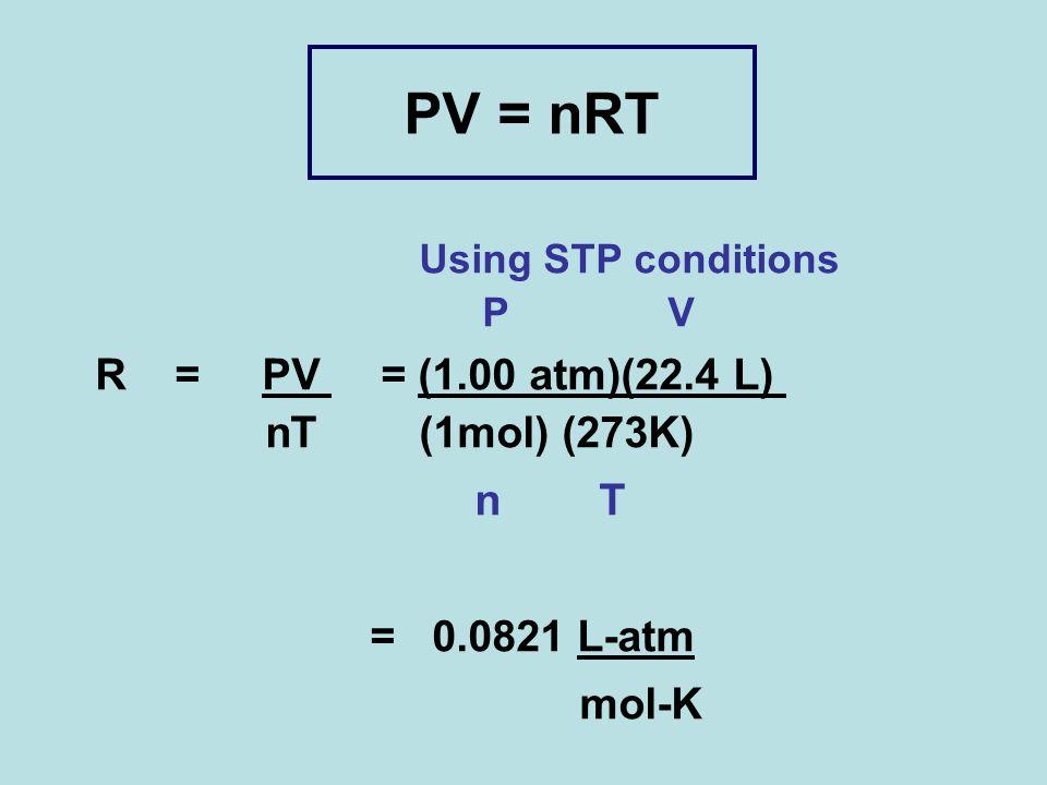 PV = nRT Using STP conditions P V R = PV = (1.00 atm)(22.4 L) nT (1mol) (273K) n T = 0.0821 L-atm mol-K