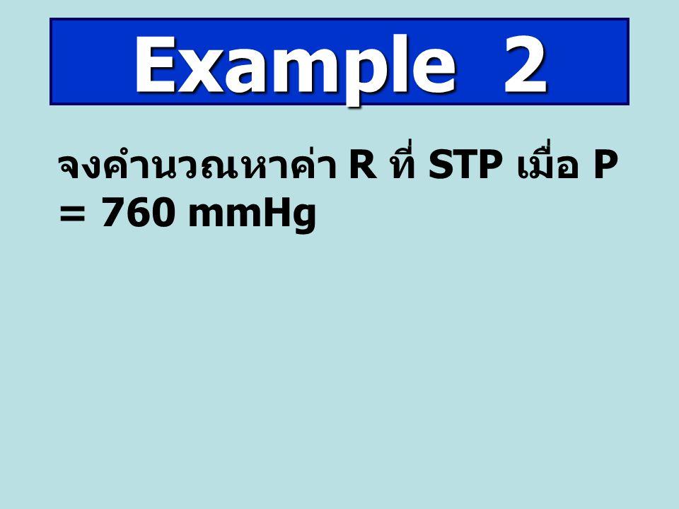 จงคำนวณหาค่า R ที่ STP เมื่อ P = 760 mmHg Example 2