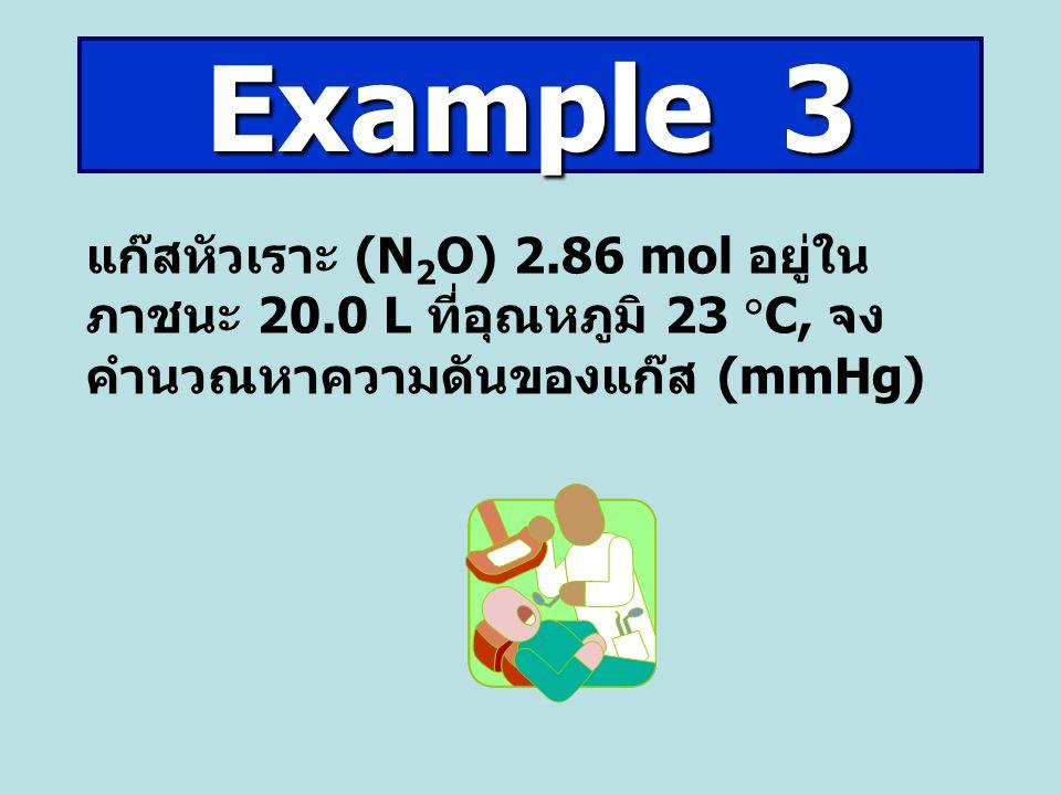 แก๊สหัวเราะ (N 2 O) 2.86 mol อยู่ใน ภาชนะ 20.0 L ที่อุณหภูมิ 23  C, จง คำนวณหาความดันของแก๊ส (mmHg) Example 3