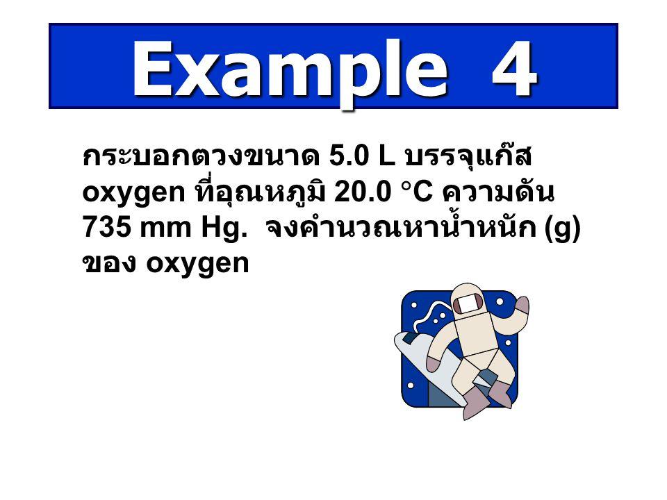 กระบอกตวงขนาด 5.0 L บรรจุแก๊ส oxygen ที่อุณหภูมิ 20.0  C ความดัน 735 mm Hg. จงคำนวณหาน้ำหนัก (g) ของ oxygen Example 4
