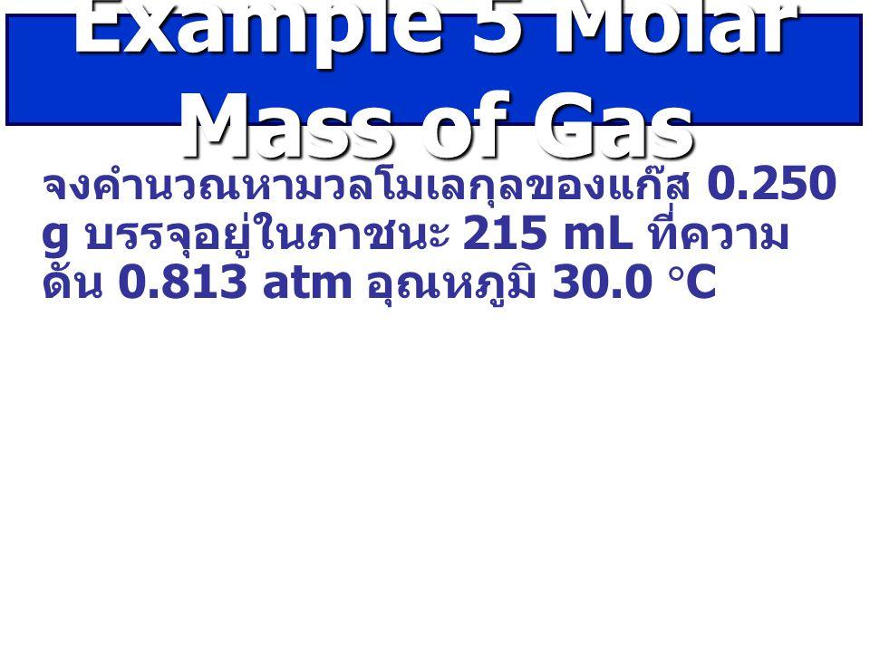 จงคำนวณหามวลโมเลกุลของแก๊ส 0.250 g บรรจุอยู่ในภาชนะ 215 mL ที่ความ ดัน 0.813 atm อุณหภูมิ 30.0  C Example 5 Molar Mass of Gas