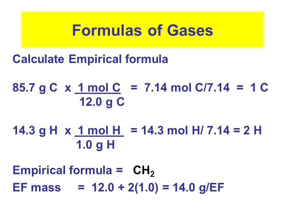 Formulas of Gases Calculate Empirical formula 85.7 g C x 1 mol C = 7.14 mol C/7.14 = 1 C 12.0 g C 14.3 g H x 1 mol H = 14.3 mol H/ 7.14 = 2 H 1.0 g H Empirical formula = CH 2 EF mass = 12.0 + 2(1.0) = 14.0 g/EF