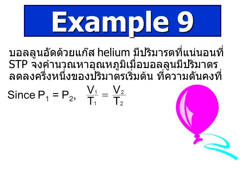 บอลลูนอัดด้วยแก๊ส helium มีปริมารตที่แน่นอนที่ STP จงคำนวณหาอุณหภูมิเมื่อบอลลูนมีปริมาตร ลดลงครึ่งหนึ่งของปริมาตรเริ่มต้น ที่ความดันคงที่ 2 2 1 1 T V T V  Since P 1 = P 2, Example 9