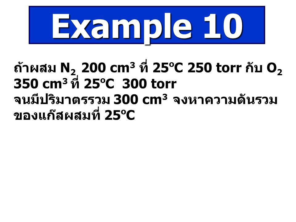 ถ้าผสม N 2 200 cm 3 ที่ 25 o C 250 torr กับ O 2 350 cm 3 ที่ 25 o C 300 torr จนมีปริมาตรรวม 300 cm 3 จงหาความดันรวม ของแก๊สผสมที่ 25 o C Example 10