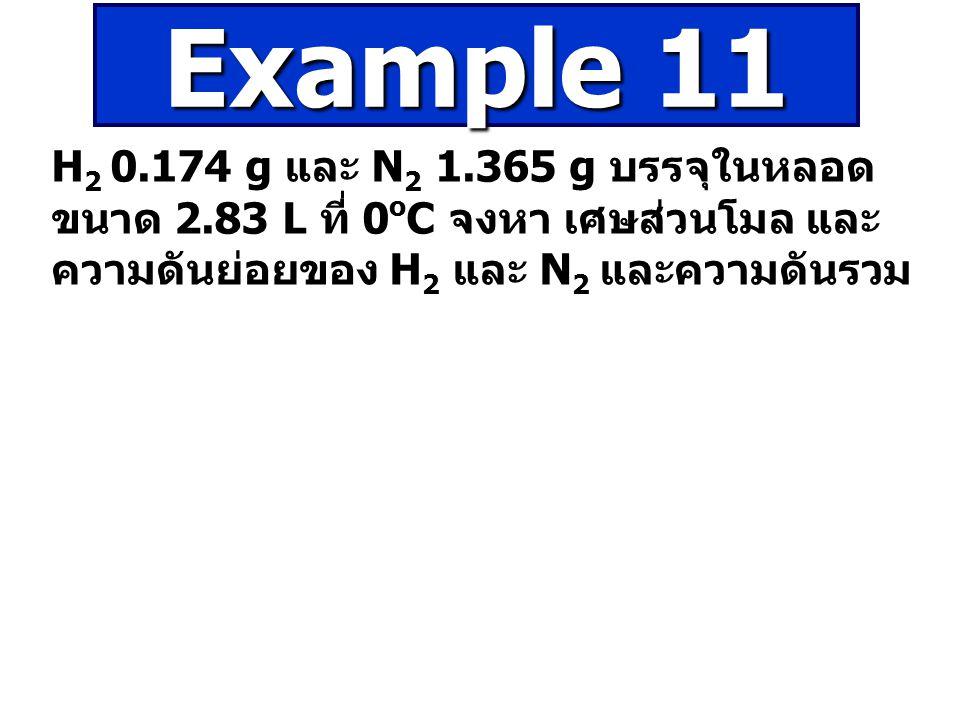H 2 0.174 g และ N 2 1.365 g บรรจุในหลอด ขนาด 2.83 L ที่ 0 o C จงหา เศษส่วนโมล และ ความดันย่อยของ H 2 และ N 2 และความดันรวม Example 11