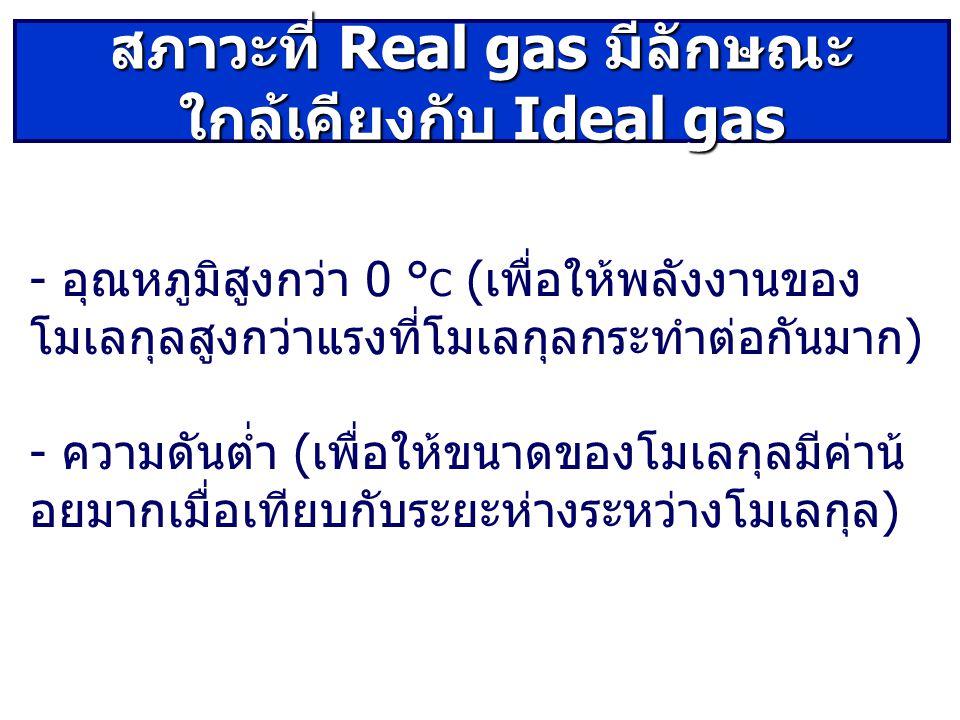 - อุณหภูมิสูงกวา 0 ° C ( เพื่อใหพลังงานของ โมเลกุลสูงกวาแรงที่โมเลกุลกระทําตอกันมาก ) - ความดันตํ่า ( เพื่อใหขนาดของโมเลกุลมีคาน อยมากเมื่อเทียบกับระยะหางระหวางโมเลกุล ) สภาวะที่ Real gas มีลักษณะ ใกล้เคียงกับ Ideal gas
