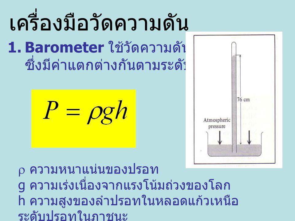 1.Barometer ใช้วัดความดันบรรยากาศ ซึ่งมีค่าแตกต่างกันตามระดับความสูง  ความหนาแน่นของปรอท g ความเร่งเนื่องจากแรงโน้มถ่วงของโลก h ความสูงของลำปรอทในหลอดแก้วเหนือ ระดับปรอทในภาชนะ เครื่องมือวัดความดัน