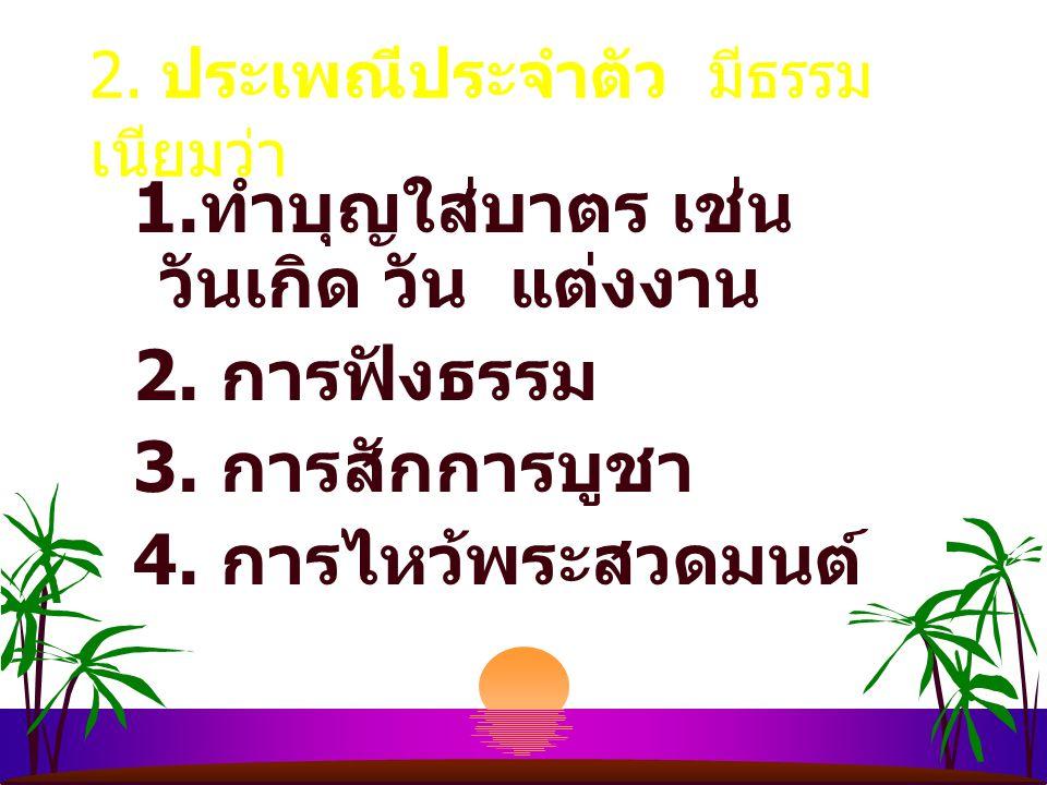 ธรรมเนียมประเพณี แบ่ง ประเพณีหลายแบบ 1. ประเพณีประจำวัย 1. การเกิด เช่น พิธีทำขวัญวัน ตั้งชื่อ 2. การแสดงตนเป็นพุทธมามกะ 3. การบรรพชา เช่น ทำวัญนาค ฉล