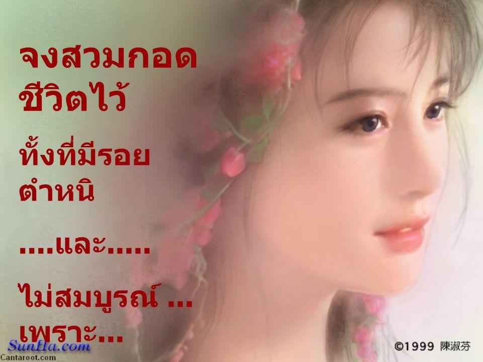 จงสวมกอด ชีวิตไว้ ทั้งที่มีรอย ตำหนิ.... และ..... ไม่สมบูรณ์... เพราะ... ชีวิตเป็นสิ่ง เดียวที่คุณมี