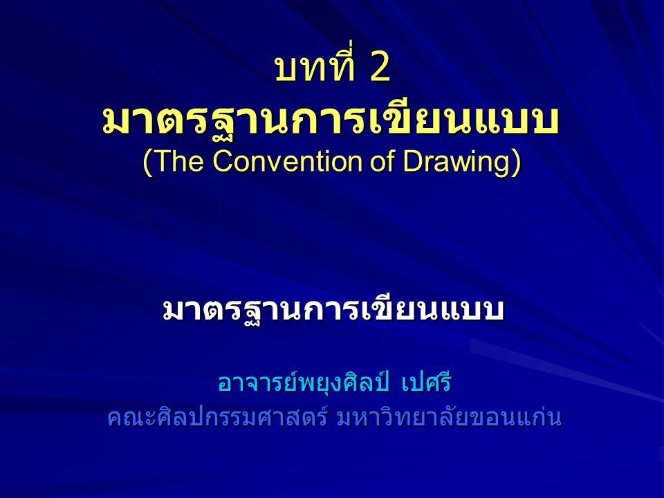 บทที่ 2 มาตรฐานการเขียนแบบ (The Convention of Drawing) มาตรฐานการเขียนแบบ อาจารย์พยุงศิลป์ เปศรี คณะศิลปกรรมศาสตร์ มหาวิทยาลัยขอนแก่น