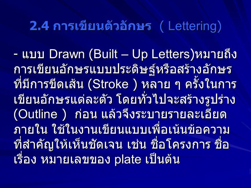 2.4 การเขียนตัวอักษร ( Lettering) - แบบ Drawn (Built – Up Letters) หมายถึง การเขียนอักษรแบบประดิษฐ์หรือสร้างอักษร ที่มีการขีดเส้น (Stroke ) หลาย ๆ ครั