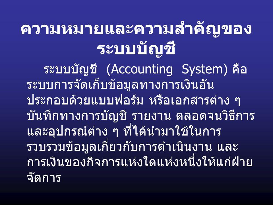 ความหมายและความสำคัญของ ระบบบัญชี ระบบบัญชี (Accounting System) คือ ระบบการจัดเก็บข้อมูลทางการเงินอัน ประกอบด้วยแบบฟอร์ม หรือเอกสารต่าง ๆ บันทึกทางการ