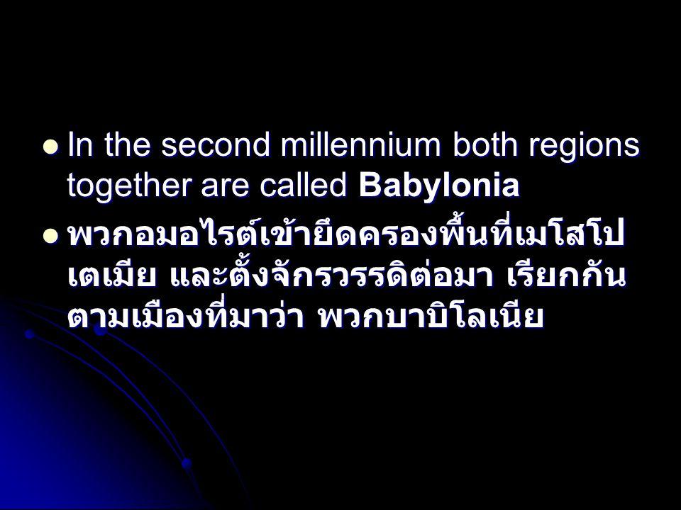  In the second millennium both regions together are called Babylonia  พวกอมอไรต์เข้ายึดครองพื้นที่เมโสโป เตเมีย และตั้งจักรวรรดิต่อมา เรียกกัน ตามเมืองที่มาว่า พวกบาบิโลเนีย