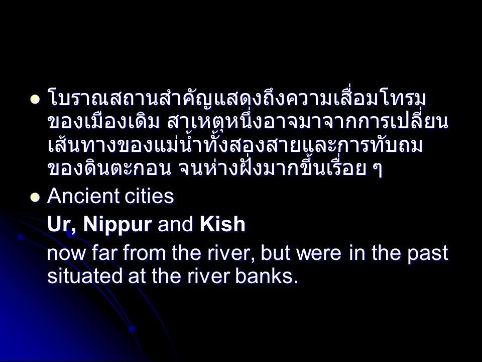  โบราณสถานสำคัญแสดงถึงความเสื่อมโทรม ของเมืองเดิม สาเหตุหนึ่งอาจมาจากการเปลี่ยน เส้นทางของแม่น้ำทั้งสองสายและการทับถม ของดินตะกอน จนห่างฝั่งมากขึ้นเรื่อย ๆ  Ancient cities Ur, Nippur and Kish Ur, Nippur and Kish now far from the river, but were in the past situated at the river banks.