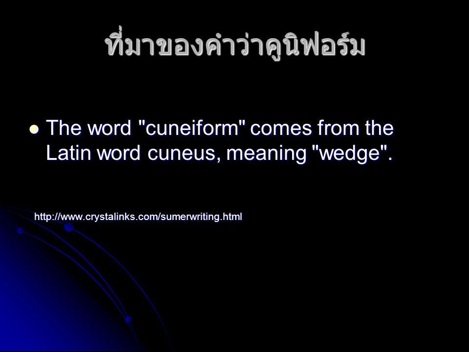ที่มาของคำว่าคูนิฟอร์ม  The word cuneiform comes from the Latin word cuneus, meaning wedge .