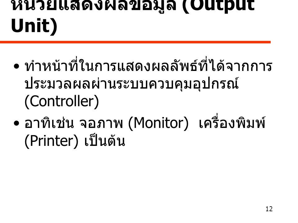 12 หน่วยแสดงผลข้อมูล (Output Unit) • ทำหน้าที่ในการแสดงผลลัพธ์ที่ได้จากการ ประมวลผลผ่านระบบควบคุมอุปกรณ์ (Controller) • อาทิเช่น จอภาพ (Monitor) เครื่องพิมพ์ (Printer) เป็นต้น