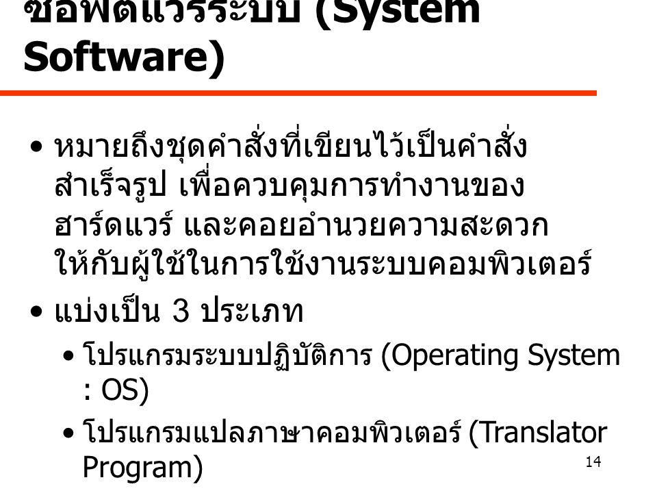14 ซอฟต์แวร์ระบบ (System Software) • หมายถึงชุดคำสั่งที่เขียนไว้เป็นคำสั่ง สำเร็จรูป เพื่อควบคุมการทำงานของ ฮาร์ดแวร์ และคอยอำนวยความสะดวก ให้กับผู้ใช้ในการใช้งานระบบคอมพิวเตอร์ • แบ่งเป็น 3 ประเภท • โปรแกรมระบบปฏิบัติการ (Operating System : OS) • โปรแกรมแปลภาษาคอมพิวเตอร์ (Translator Program) • โปรแกรมอรรถประโยชน์ (Utility Program)