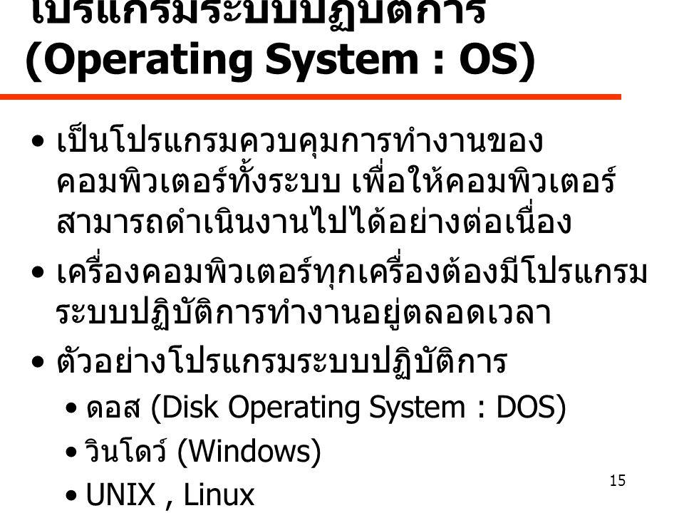 15 โปรแกรมระบบปฏิบัติการ (Operating System : OS) • เป็นโปรแกรมควบคุมการทำงานของ คอมพิวเตอร์ทั้งระบบ เพื่อให้คอมพิวเตอร์ สามารถดำเนินงานไปได้อย่างต่อเนื่อง • เครื่องคอมพิวเตอร์ทุกเครื่องต้องมีโปรแกรม ระบบปฏิบัติการทำงานอยู่ตลอดเวลา • ตัวอย่างโปรแกรมระบบปฏิบัติการ • ดอส (Disk Operating System : DOS) • วินโดว์ (Windows) •UNIX, Linux