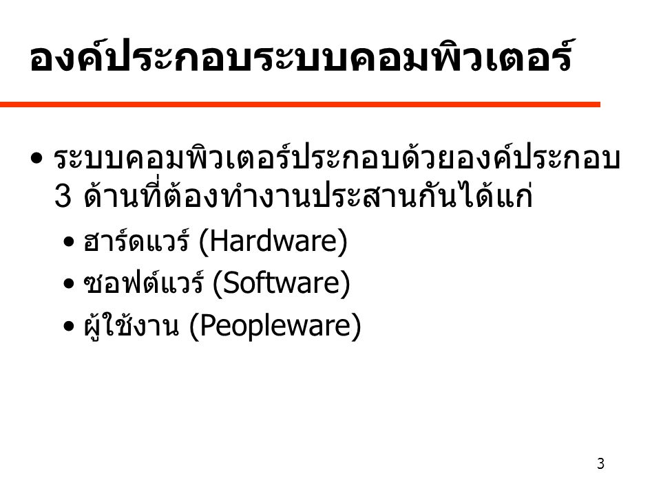 3 องค์ประกอบระบบคอมพิวเตอร์ • ระบบคอมพิวเตอร์ประกอบด้วยองค์ประกอบ 3 ด้านที่ต้องทำงานประสานกันได้แก่ • ฮาร์ดแวร์ (Hardware) • ซอฟต์แวร์ (Software) • ผู้ใช้งาน (Peopleware)