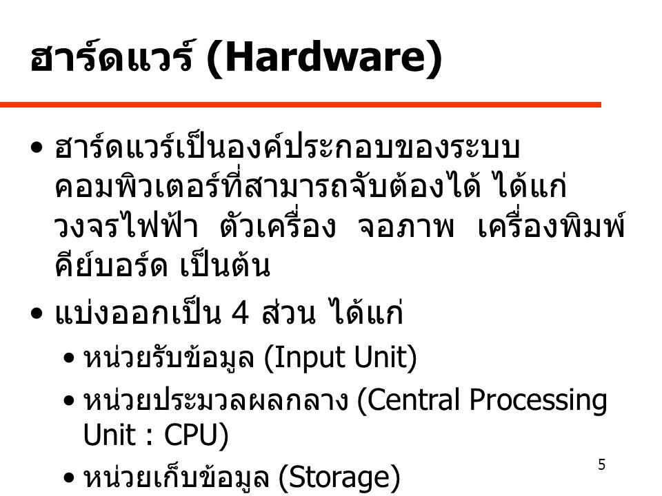 5 ฮาร์ดแวร์ (Hardware) • ฮาร์ดแวร์เป็นองค์ประกอบของระบบ คอมพิวเตอร์ที่สามารถจับต้องได้ ได้แก่ วงจรไฟฟ้า ตัวเครื่อง จอภาพ เครื่องพิมพ์ คีย์บอร์ด เป็นต้น • แบ่งออกเป็น 4 ส่วน ได้แก่ • หน่วยรับข้อมูล (Input Unit) • หน่วยประมวลผลกลาง (Central Processing Unit : CPU) • หน่วยเก็บข้อมูล (Storage) • หน่วยแสดงผลข้อมูล (Output Unit)