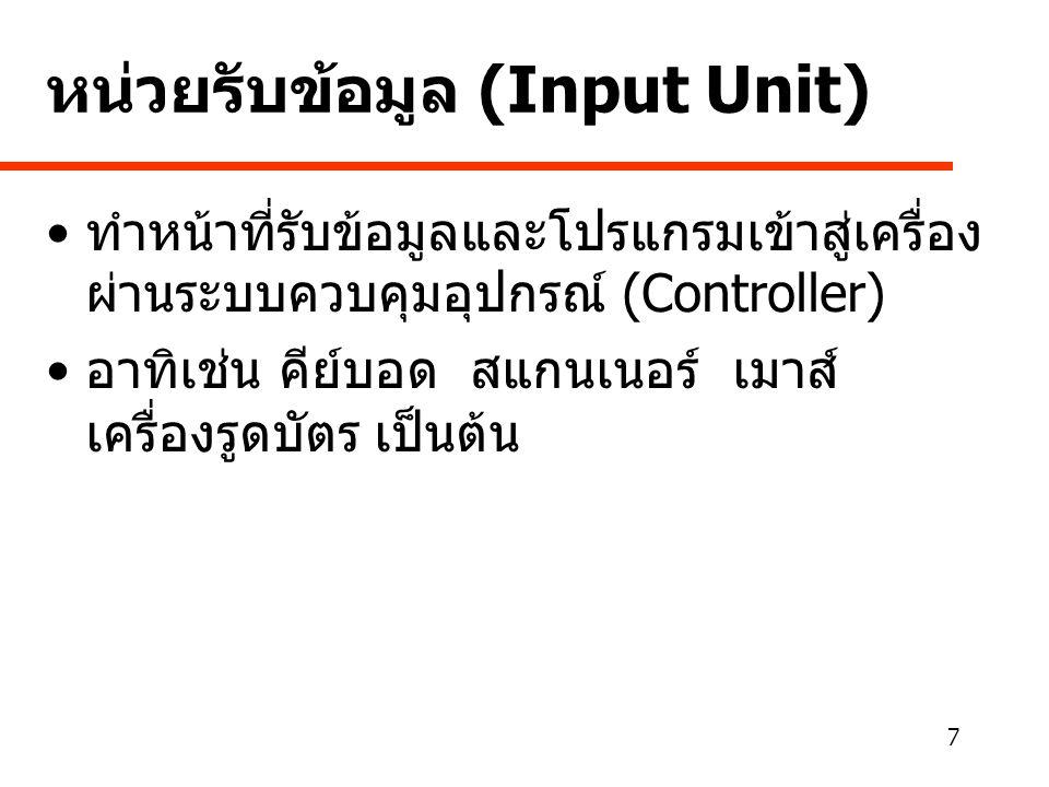 7 หน่วยรับข้อมูล (Input Unit) • ทำหน้าที่รับข้อมูลและโปรแกรมเข้าสู่เครื่อง ผ่านระบบควบคุมอุปกรณ์ (Controller) • อาทิเช่น คีย์บอด สแกนเนอร์ เมาส์ เครื่องรูดบัตร เป็นต้น