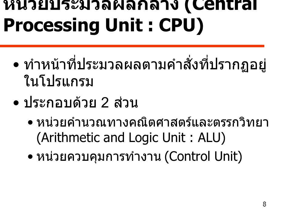 8 หน่วยประมวลผลกลาง (Central Processing Unit : CPU) • ทำหน้าที่ประมวลผลตามคำสั่งที่ปรากฏอยู่ ในโปรแกรม • ประกอบด้วย 2 ส่วน • หน่วยคำนวณทางคณิตศาสตร์และตรรกวิทยา (Arithmetic and Logic Unit : ALU) • หน่วยควบคุมการทำงาน (Control Unit)