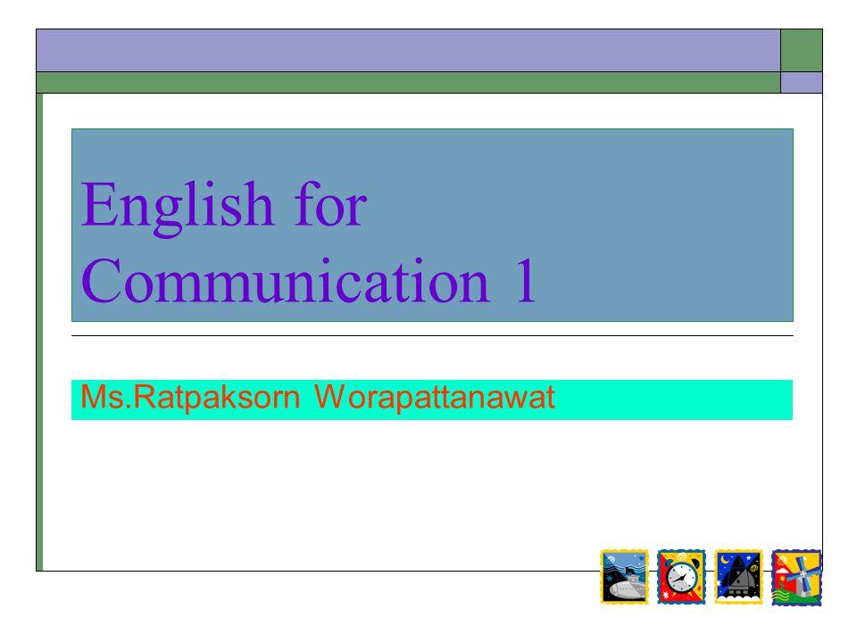English for Communication 1 Ms.Ratpaksorn Worapattanawat