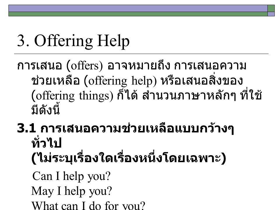 3. Offering Help การเสนอ (offers) อาจหมายถึง การเสนอความ ช่วยเหลือ (offering help) หรือเสนอสิ่งของ (offering things) ก็ได้ สำนวนภาษาหลักๆ ที่ใช้ มีดัง