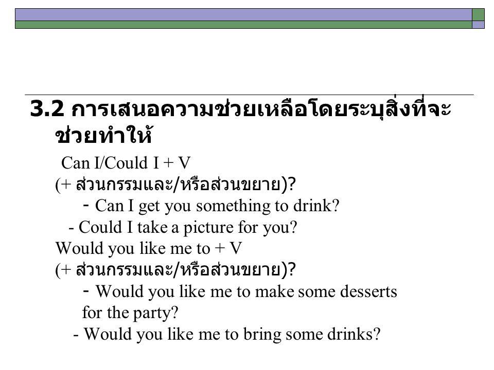 3.2 การเสนอความช่วยเหลือโดยระบุสิ่งที่จะ ช่วยทำให้ Can I/Could I + V (+ ส่วนกรรมและ / หรือส่วนขยาย )? - Can I get you something to drink? - Could I ta