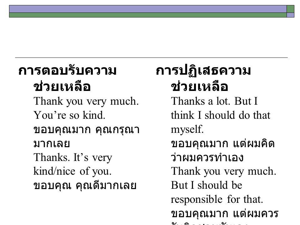 การตอบรับความ ช่วยเหลือ Thank you very much. You're so kind. ขอบคุณมาก คุณกรุณา มากเลย Thanks. It's very kind/nice of you. ขอบคุณ คุณดีมากเลย การปฏิเส