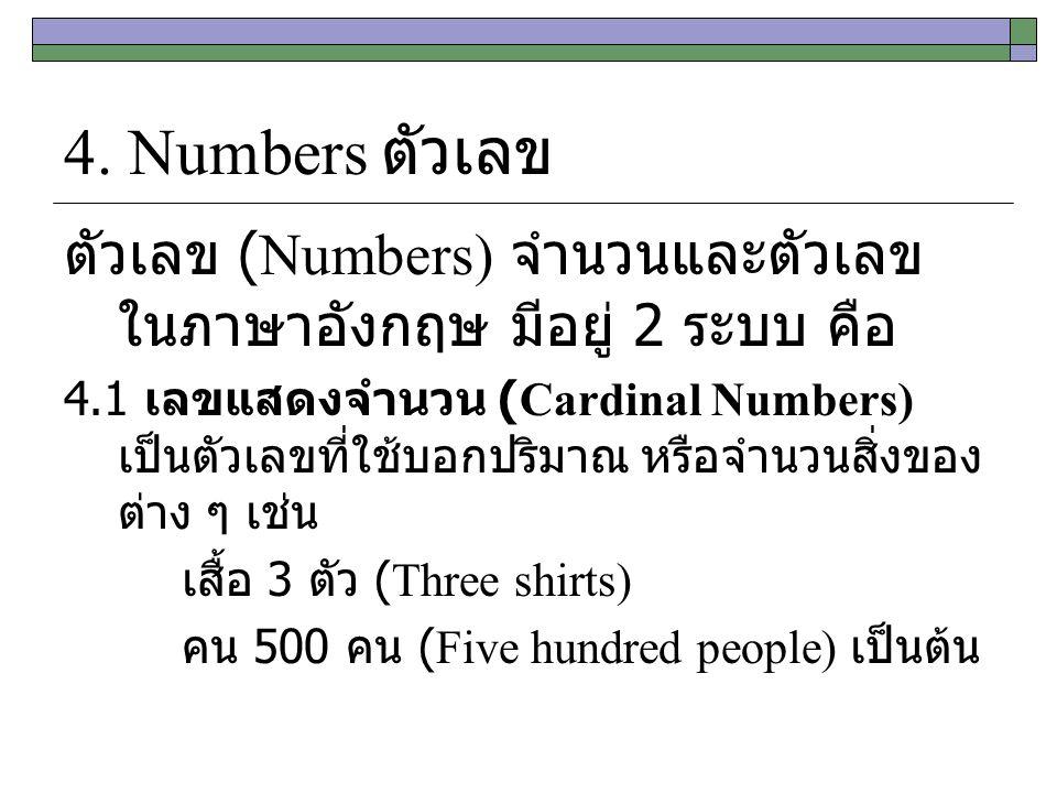 4. Numbers ตัวเลข ตัวเลข (Numbers) จำนวนและตัวเลข ในภาษาอังกฤษ มีอยู่ 2 ระบบ คือ 4.1 เลขแสดงจำนวน (Cardinal Numbers) เป็นตัวเลขที่ใช้บอกปริมาณ หรือจำน