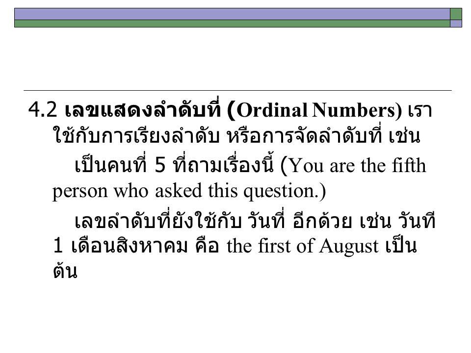 4.2 เลขแสดงลำดับที่ (Ordinal Numbers) เรา ใช้กับการเรียงลำดับ หรือการจัดลำดับที่ เช่น เป็นคนที่ 5 ที่ถามเรื่องนี้ (You are the fifth person who asked this question.) เลขลำดับที่ยังใช้กับ วันที่ อีกด้วย เช่น วันที 1 เดือนสิงหาคม คือ the first of August เป็น ต้น