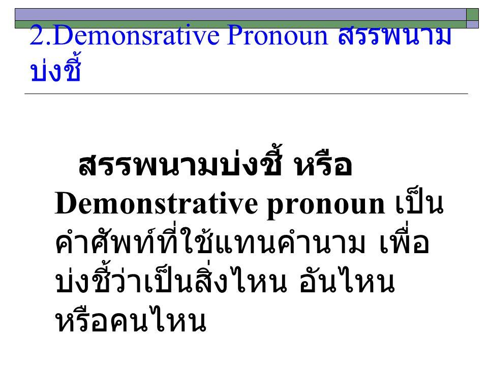 2.Demonsrative Pronoun สรรพนาม บ่งชี้ สรรพนามบ่งชี้ หรือ Demonstrative pronoun เป็น คำศัพท์ที่ใช้แทนคำนาม เพื่อ บ่งชี้ว่าเป็นสิ่งไหน อันไหน หรือคนไหน