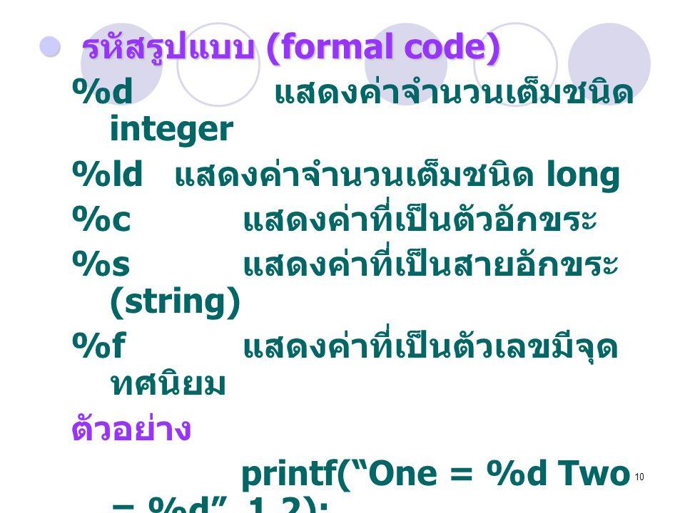 10  รหัสรูปแบบ (formal code) %d แสดงค่าจำนวนเต็มชนิด integer %ld แสดงค่าจำนวนเต็มชนิด long %c แสดงค่าที่เป็นตัวอักขระ %s แสดงค่าที่เป็นสายอักขระ (str