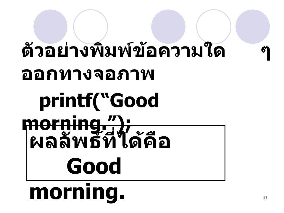 """13 ตัวอย่างพิมพ์ข้อความใด ๆ ออกทางจอภาพ printf(""""Good morning.""""); ผลลัพธ์ที่ได้คือ Good morning."""